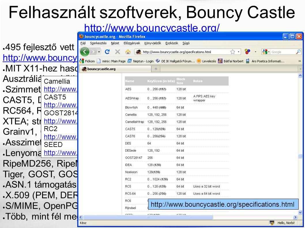 ● 495 fejlesztő vett részt eddig a projektben: http://www.bouncycastle.org/contributors.html http://www.bouncycastle.org/contributors.html ● MIT X11-hez hasonló licenc (az GPL-kompatibilis), fejlesztés Ausztráliához köthető ● Szimmetrikus blokk titkosítók: AES, Blowfish, Blowfish, Camellia, CAST5, DED, DESede, GOST28147, IDEA, Noekeon, RC2, RC532, RC564, RC6, Rijndael, SEEDWrap, Serpent, Skipjack, TEA, Twofish, XTEA; stream titkosítók: RC4, HC128, HC256, Salsa20, ISAAC, VMPC, Grainv1, Grainv128 (lásd még köv.