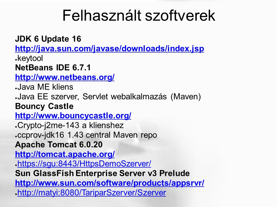 Felhasznált szoftverek JDK 6 Update 16 http://java.sun.com/javase/downloads/index.jsp http://java.sun.com/javase/downloads/index.jsp ● keytool NetBeans IDE 6.7.1 http://www.netbeans.org/ http://www.netbeans.org/ ● Java ME kliens ● Java EE szerver, Servlet webalkalmazás (Maven) Bouncy Castle http://www.bouncycastle.org/ ● Crypto-j2me-143 a klienshez ● ccprov-jdk16 1.43 central Maven repo Apache Tomcat 6.0.20 http://tomcat.apache.org/ ● https://sgu:8443/HttpsDemoSzerver/ https://sgu:8443/HttpsDemoSzerver/ Sun GlassFish Enterprise Server v3 Prelude http://www.sun.com/software/products/appsrvr/ ● http://matyi:8080/TariparSzerver/Szerver http://matyi:8080/TariparSzerver/Szerver