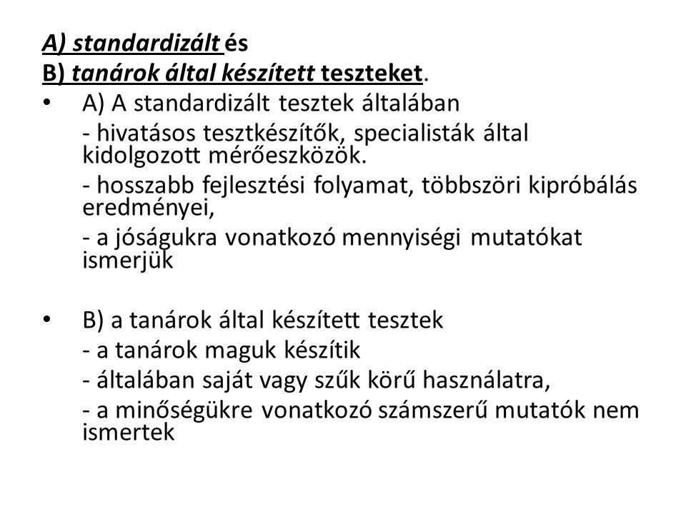 A) standardizált és B) tanárok által készített teszteket. A) A standardizált tesztek általában - hivatásos tesztkészítők, specialisták által kidolgozo
