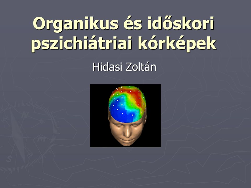 Organikus és időskori pszichiátriai kórképek Hidasi Zoltán
