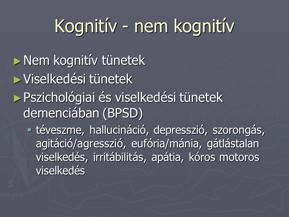 Kognitív - nem kognitív ► Nem kognitív tünetek ► Viselkedési tünetek ► Pszichológiai és viselkedési tünetek demenciában (BPSD)  téveszme, hallucináció, depresszió, szorongás, agitáció/agresszió, eufória/mánia, gátlástalan viselkedés, irritábilitás, apátia, kóros motoros viselkedés