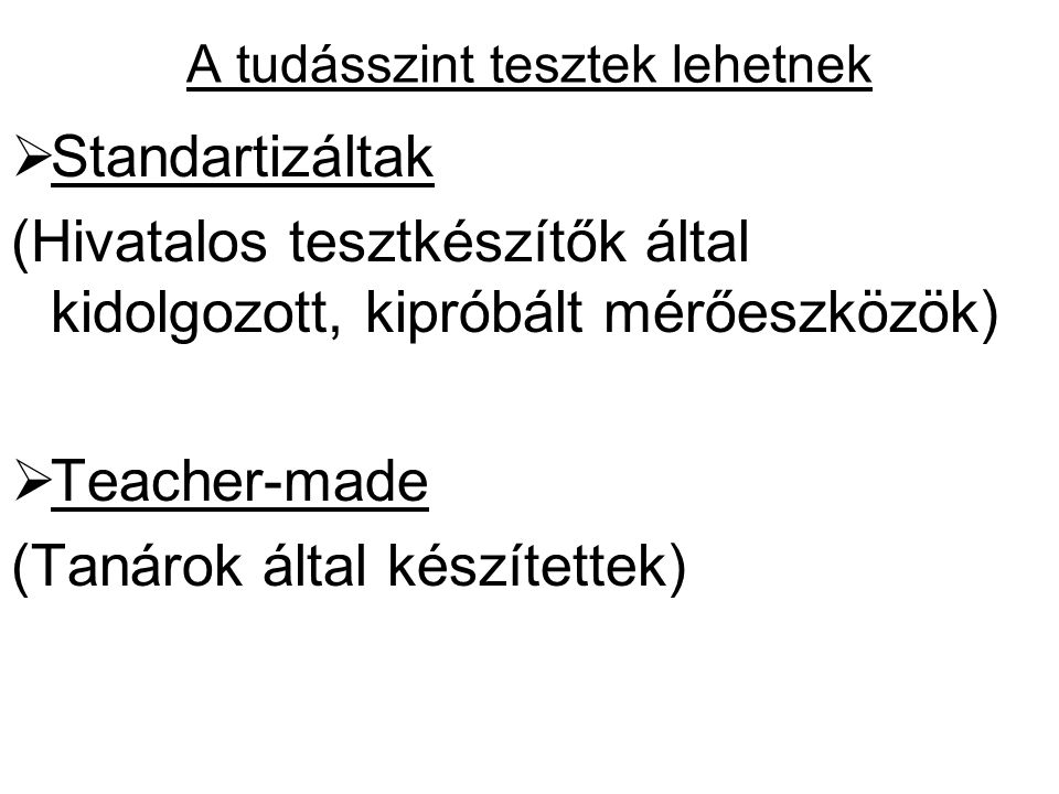 A tudásszint tesztek lehetnek  Standartizáltak (Hivatalos tesztkészítők által kidolgozott, kipróbált mérőeszközök)  Teacher-made (Tanárok által készítettek)