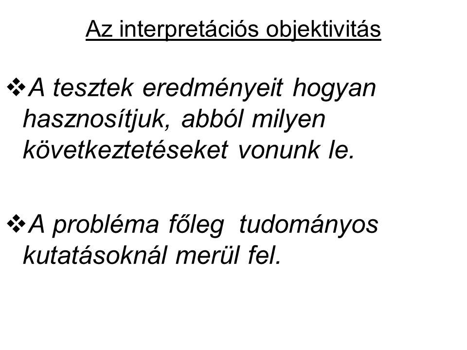 Az interpretációs objektivitás  A tesztek eredményeit hogyan hasznosítjuk, abból milyen következtetéseket vonunk le.