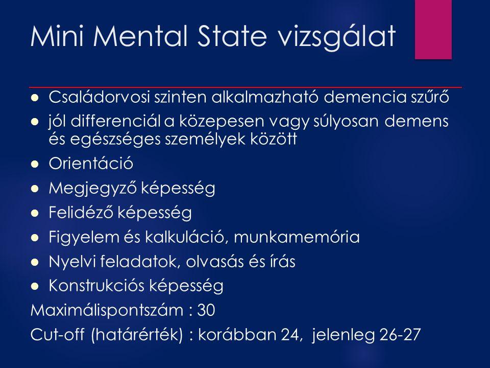Mini Mental State vizsgálat Családorvosi szinten alkalmazható demencia szűrő jól differenciál a közepesen vagy súlyosan demens és egészséges személyek között Orientáció Megjegyző képesség Felidéző képesség Figyelem és kalkuláció, munkamemória Nyelvi feladatok, olvasás és írás Konstrukciós képesség Maximálispontszám : 30 Cut-off (határérték) : korábban 24, jelenleg 26-27