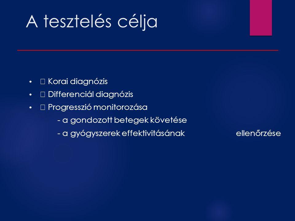 A tesztelés célja Korai diagnózis Differenciál diagnózis Progresszió monitorozása - a gondozott betegek követése - a gyógyszerek effektivitásának ellenőrzése
