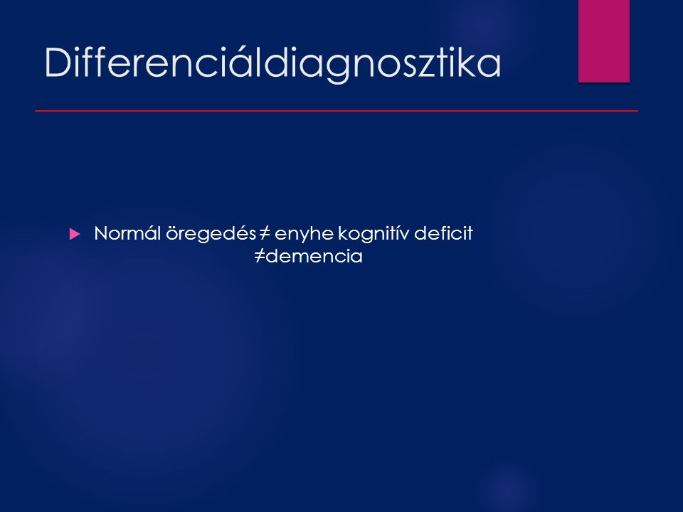 Differenciáldiagnosztika  Normál öregedés ≠ enyhe kognitív deficit ≠demencia