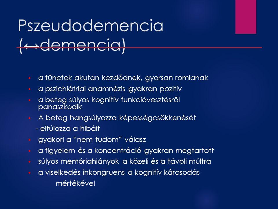 Pszeudodemencia (↔demencia) a tünetek akutan kezdődnek, gyorsan romlanak a pszichiátriai anamnézis gyakran pozitív a beteg súlyos kognitív funkcióvesz