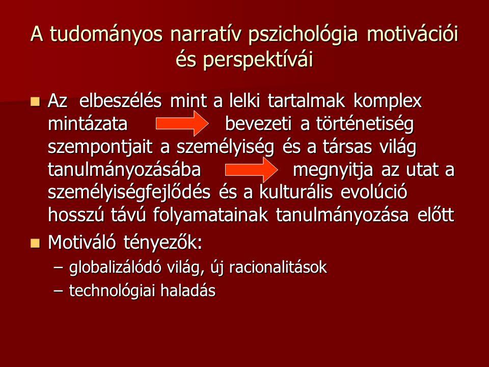 A tudományos narratív pszichológia motivációi és perspektívái Az elbeszélés mint a lelki tartalmak komplex mintázata bevezeti a történetiség szempontjait a személyiség és a társas világ tanulmányozásába megnyitja az utat a személyiségfejlődés és a kulturális evolúció hosszú távú folyamatainak tanulmányozása előtt Az elbeszélés mint a lelki tartalmak komplex mintázata bevezeti a történetiség szempontjait a személyiség és a társas világ tanulmányozásába megnyitja az utat a személyiségfejlődés és a kulturális evolúció hosszú távú folyamatainak tanulmányozása előtt Motiváló tényezők: Motiváló tényezők: –globalizálódó világ, új racionalitások –technológiai haladás