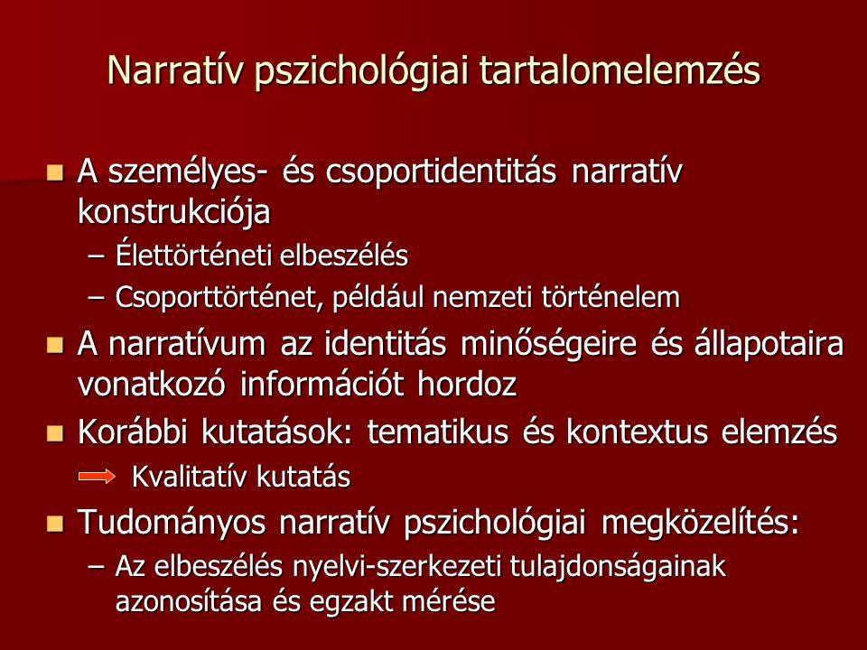 Narratív pszichológiai tartalomelemzés A személyes- és csoportidentitás narratív konstrukciója A személyes- és csoportidentitás narratív konstrukciója –Élettörténeti elbeszélés –Csoporttörténet, például nemzeti történelem A narratívum az identitás minőségeire és állapotaira vonatkozó információt hordoz A narratívum az identitás minőségeire és állapotaira vonatkozó információt hordoz Korábbi kutatások: tematikus és kontextus elemzés Korábbi kutatások: tematikus és kontextus elemzés Kvalitatív kutatás Tudományos narratív pszichológiai megközelítés: Tudományos narratív pszichológiai megközelítés: –Az elbeszélés nyelvi-szerkezeti tulajdonságainak azonosítása és egzakt mérése