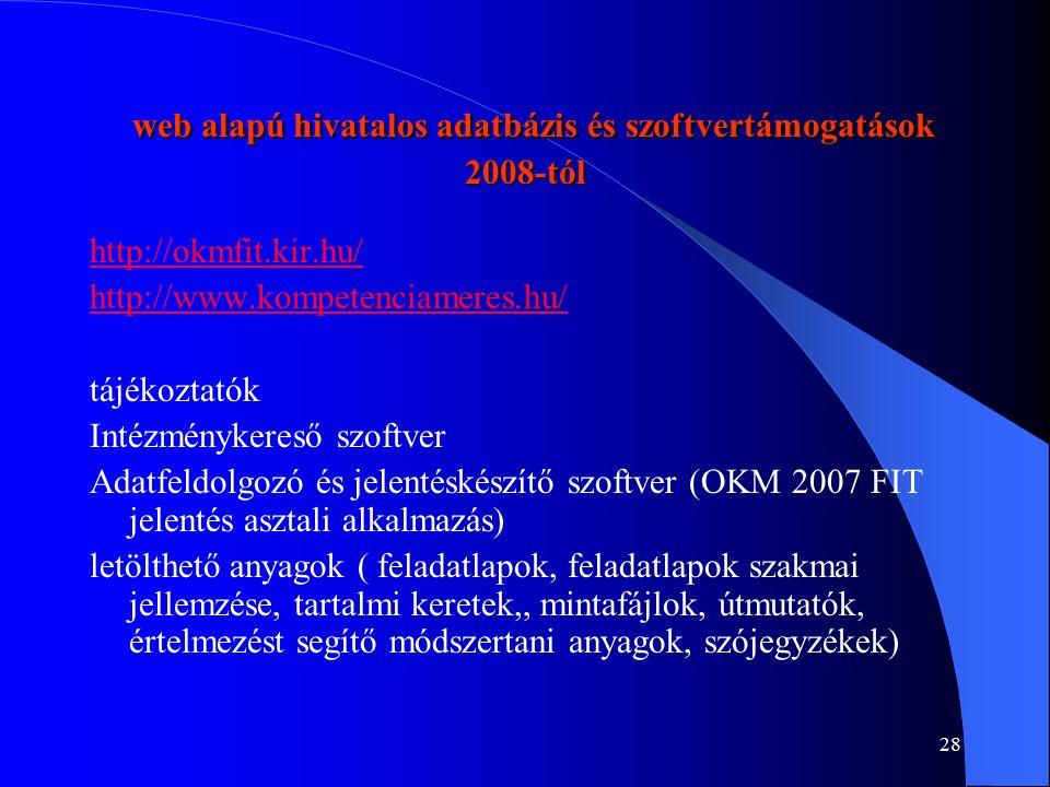 28 web alapú hivatalos adatbázis és szoftvertámogatások 2008-tól web alapú hivatalos adatbázis és szoftvertámogatások 2008-tól http://okmfit.kir.hu/ http://www.kompetenciameres.hu/ tájékoztatók Intézménykereső szoftver Adatfeldolgozó és jelentéskészítő szoftver (OKM 2007 FIT jelentés asztali alkalmazás) letölthető anyagok ( feladatlapok, feladatlapok szakmai jellemzése, tartalmi keretek,, mintafájlok, útmutatók, értelmezést segítő módszertani anyagok, szójegyzékek)
