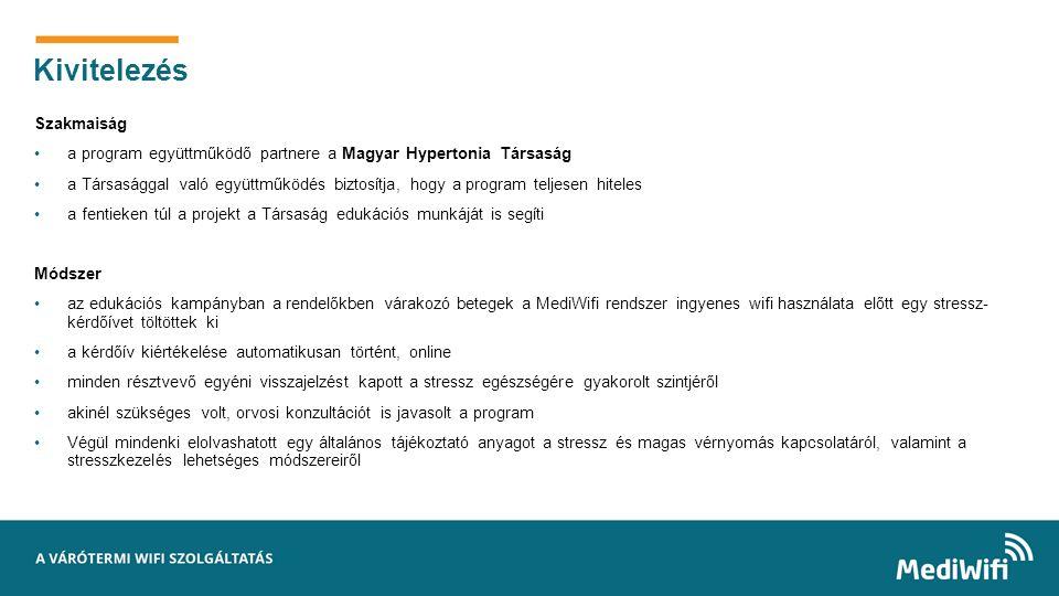 6 Szakmaiság a program együttműködő partnere a Magyar Hypertonia Társaság a Társasággal való együttműködés biztosítja, hogy a program teljesen hiteles a fentieken túl a projekt a Társaság edukációs munkáját is segíti Módszer az edukációs kampányban a rendelőkben várakozó betegek a MediWifi rendszer ingyenes wifi használata előtt egy stressz- kérdőívet töltöttek ki a kérdőív kiértékelése automatikusan történt, online minden résztvevő egyéni visszajelzést kapott a stressz egészségére gyakorolt szintjéről akinél szükséges volt, orvosi konzultációt is javasolt a program Végül mindenki elolvashatott egy általános tájékoztató anyagot a stressz és magas vérnyomás kapcsolatáról, valamint a stresszkezelés lehetséges módszereiről Kivitelezés