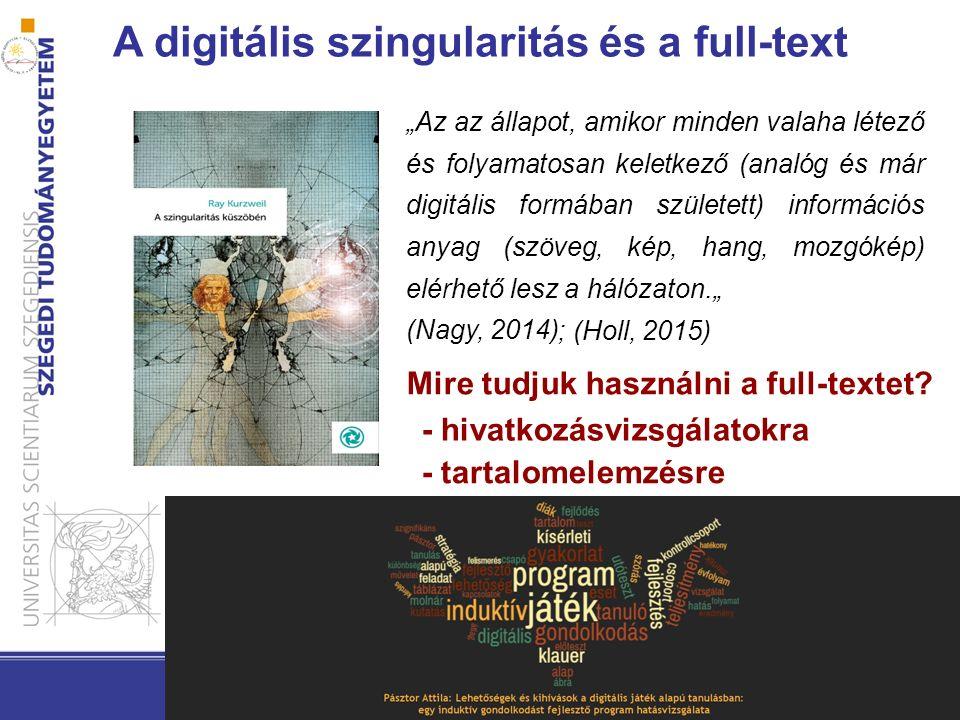 """A digitális szingularitás és a full-text """"Az az állapot, amikor minden valaha létező és folyamatosan keletkező (analóg és már digitális formában született) információs anyag (szöveg, kép, hang, mozgókép) elérhető lesz a hálózaton."""" (Nagy, 2014) Mire tudjuk használni a full-textet."""