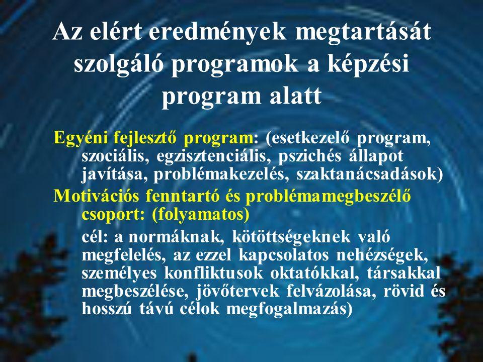 Egyéni fejlesztő program: (esetkezelő program, szociális, egzisztenciális, pszichés állapot javítása, problémakezelés, szaktanácsadások) Motivációs fenntartó és problémamegbeszélő csoport: (folyamatos) cél: a normáknak, kötöttségeknek való megfelelés, az ezzel kapcsolatos nehézségek, személyes konfliktusok oktatókkal, társakkal megbeszélése, jövőtervek felvázolása, rövid és hosszú távú célok megfogalmazás) Az elért eredmények megtartását szolgáló programok a képzési program alatt