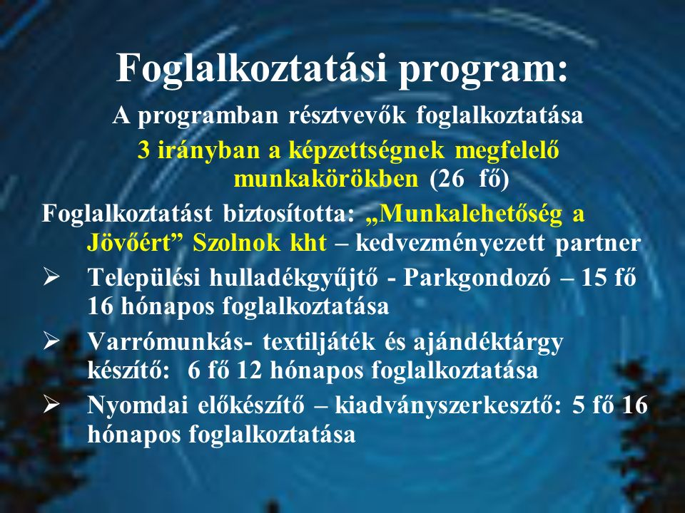 """Foglalkoztatási program: A programban résztvevők foglalkoztatása 3 irányban a képzettségnek megfelelő munkakörökben (26 fő) Foglalkoztatást biztosította: """"Munkalehetőség a Jövőért Szolnok kht – kedvezményezett partner  Települési hulladékgyűjtő - Parkgondozó – 15 fő 16 hónapos foglalkoztatása  Varrómunkás- textiljáték és ajándéktárgy készítő: 6 fő 12 hónapos foglalkoztatása  Nyomdai előkészítő – kiadványszerkesztő: 5 fő 16 hónapos foglalkoztatása"""