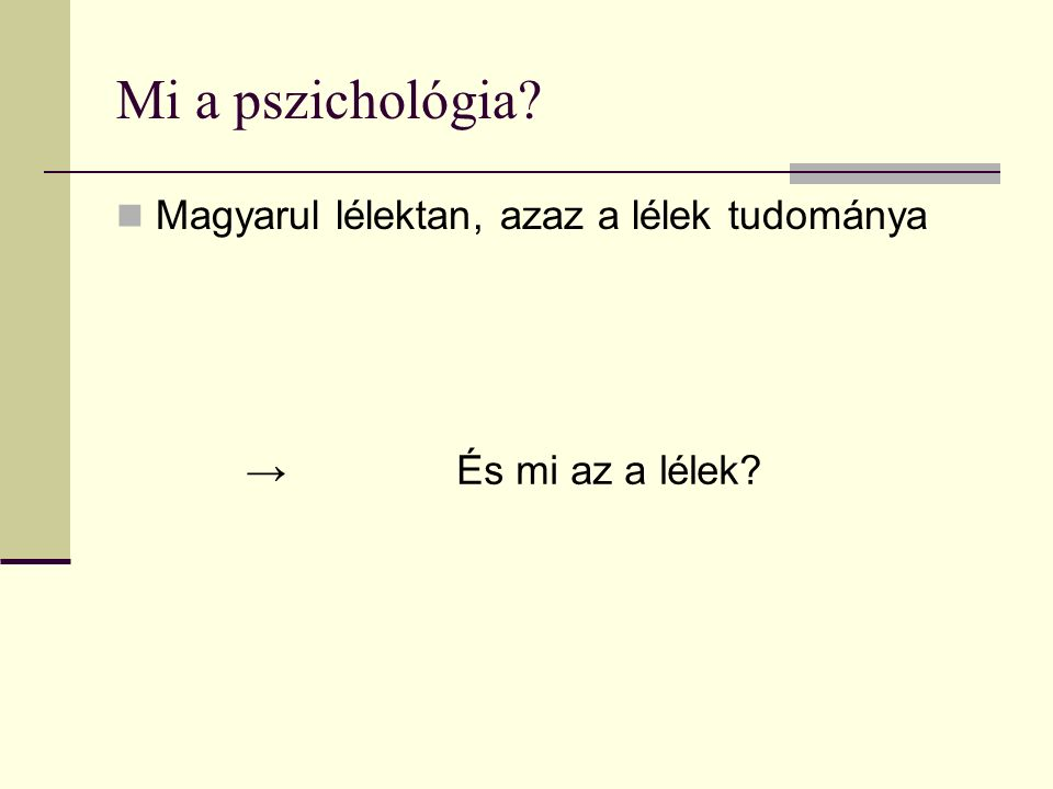 Mi a pszichológia? Magyarul lélektan, azaz a lélek tudománya → És mi az a lélek?