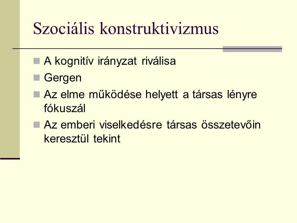 Szociális konstruktivizmus A kognitív irányzat riválisa Gergen Az elme működése helyett a társas lényre fókuszál Az emberi viselkedésre társas összetevőin keresztül tekint