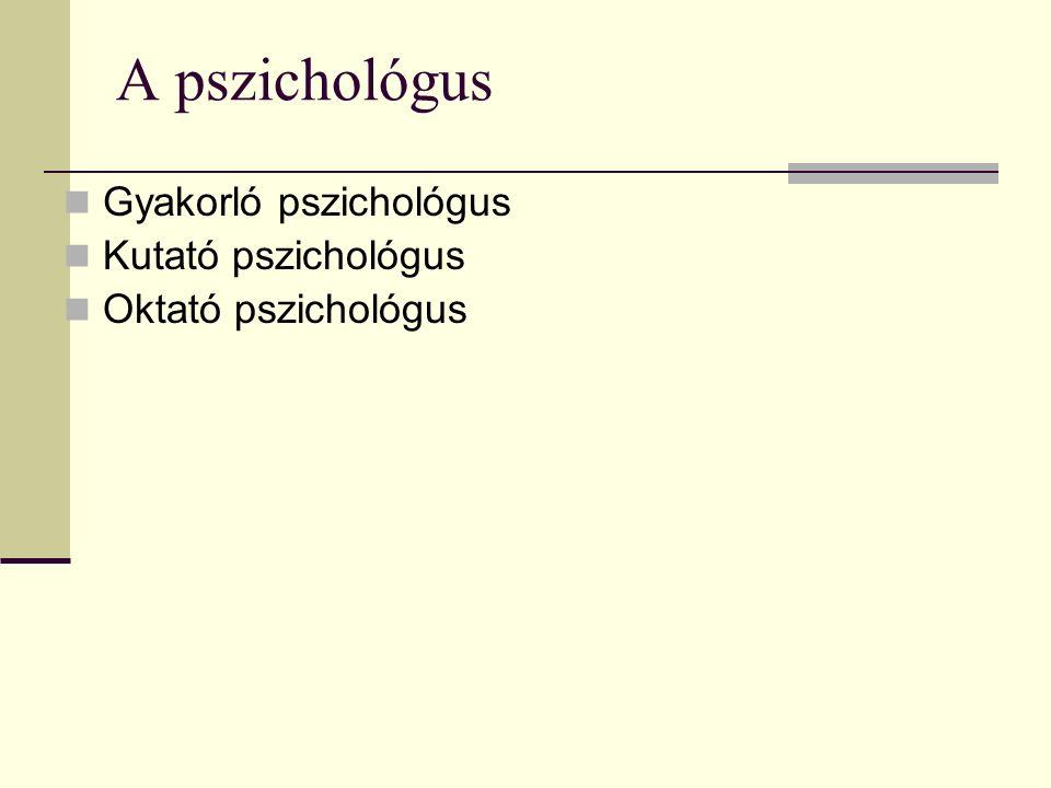 A pszichológus Gyakorló pszichológus Kutató pszichológus Oktató pszichológus