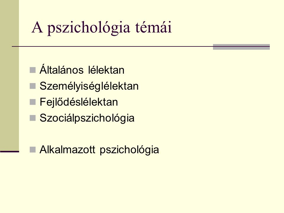 A pszichológia témái Általános lélektan Személyiséglélektan Fejlődéslélektan Szociálpszichológia Alkalmazott pszichológia