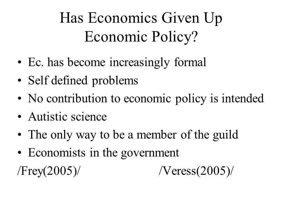 Has Economics Given Up Economic Policy? Ec. has become increasingly formal Self defined problems No contribution to economic policy is intended Autist