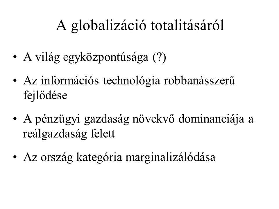 A globalizáció totalitásáról A világ egyközpontúsága ( ) Az információs technológia robbanásszerű fejlődése A pénzügyi gazdaság növekvő dominanciája a reálgazdaság felett Az ország kategória marginalizálódása