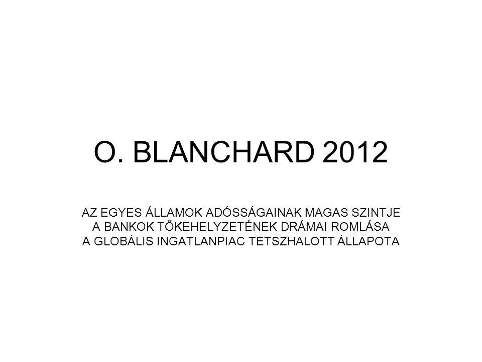 O. BLANCHARD 2012 AZ EGYES ÁLLAMOK ADÓSSÁGAINAK MAGAS SZINTJE A BANKOK TŐKEHELYZETÉNEK DRÁMAI ROMLÁSA A GLOBÁLIS INGATLANPIAC TETSZHALOTT ÁLLAPOTA