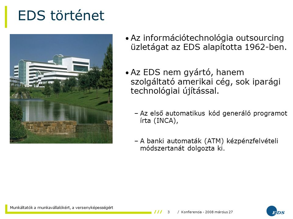 3/ Konferencia - 2008 március 27 Munkáltatók a munkavállalókért, a versenyképességért EDS történet Az információtechnológia outsourcing üzletágat az EDS alapította 1962-ben.