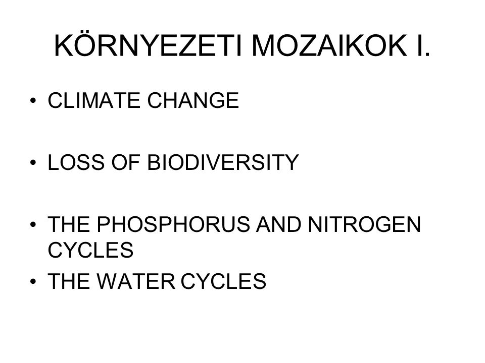 KÖRNYEZETI MOZAIKOK I. CLIMATE CHANGE LOSS OF BIODIVERSITY THE PHOSPHORUS AND NITROGEN CYCLES THE WATER CYCLES