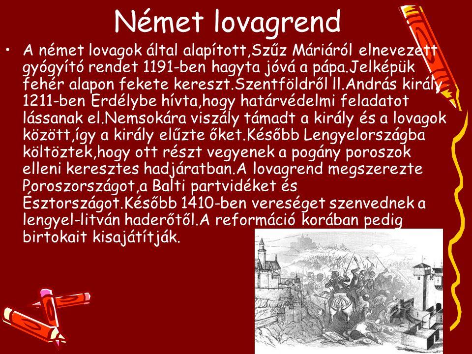 Német lovagrend A német lovagok által alapított,Szűz Máriáról elnevezett gyógyító rendet 1191-ben hagyta jóvá a pápa.Jelképük fehér alapon fekete kereszt.Szentföldről ll.András király 1211-ben Erdélybe hívta,hogy határvédelmi feladatot lássanak el.Nemsokára viszály támadt a király és a lovagok között,így a király elűzte őket.Később Lengyelországba költöztek,hogy ott részt vegyenek a pogány poroszok elleni keresztes hadjáratban.A lovagrend megszerezte Poroszországot,a Balti partvidéket és Észtországot.Később 1410-ben vereséget szenvednek a lengyel-litván haderőtől.A reformáció korában pedig birtokait kisajátítják.