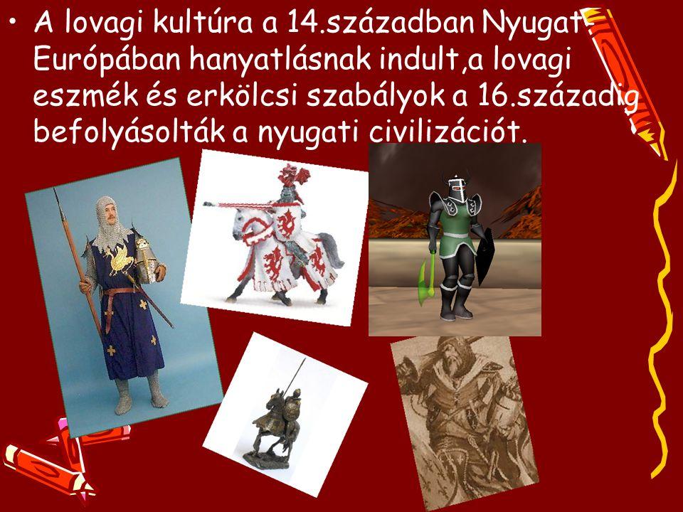 A lovagi kultúra a 14.században Nyugat- Európában hanyatlásnak indult,a lovagi eszmék és erkölcsi szabályok a 16.századig befolyásolták a nyugati civilizációt.