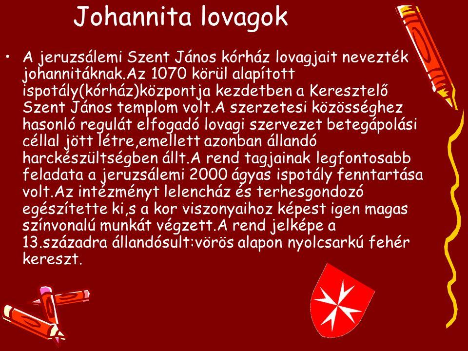 Johannita lovagok A jeruzsálemi Szent János kórház lovagjait nevezték johannitáknak.Az 1070 körül alapított ispotály(kórház)központja kezdetben a Keresztelő Szent János templom volt.A szerzetesi közösséghez hasonló regulát elfogadó lovagi szervezet betegápolási céllal jött létre,emellett azonban állandó harckészültségben állt.A rend tagjainak legfontosabb feladata a jeruzsálemi 2000 ágyas ispotály fenntartása volt.Az intézményt lelencház és terhesgondozó egészítette ki,s a kor viszonyaihoz képest igen magas színvonalú munkát végzett.A rend jelképe a 13.századra állandósult:vörös alapon nyolcsarkú fehér kereszt.
