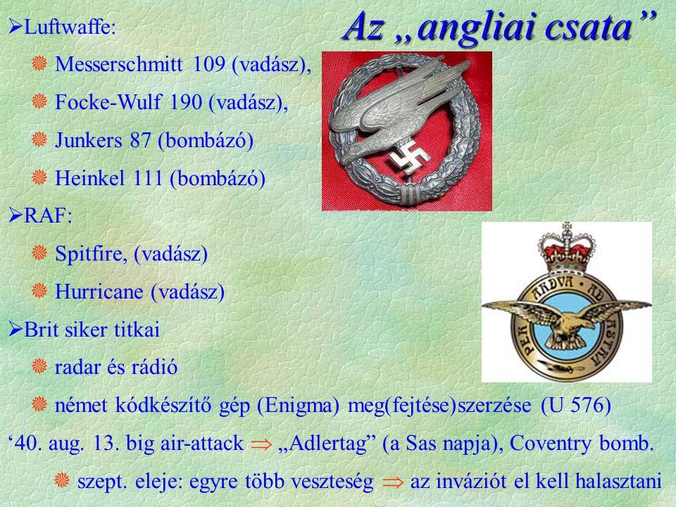  Luftwaffe:  Messerschmitt 109 (vadász),  Focke-Wulf 190 (vadász),  Junkers 87 (bombázó)  Heinkel 111 (bombázó)  RAF:  Spitfire, (vadász)  Hurricane (vadász)  Brit siker titkai  radar és rádió  német kódkészítő gép (Enigma) meg(fejtése)szerzése (U 576) '40.