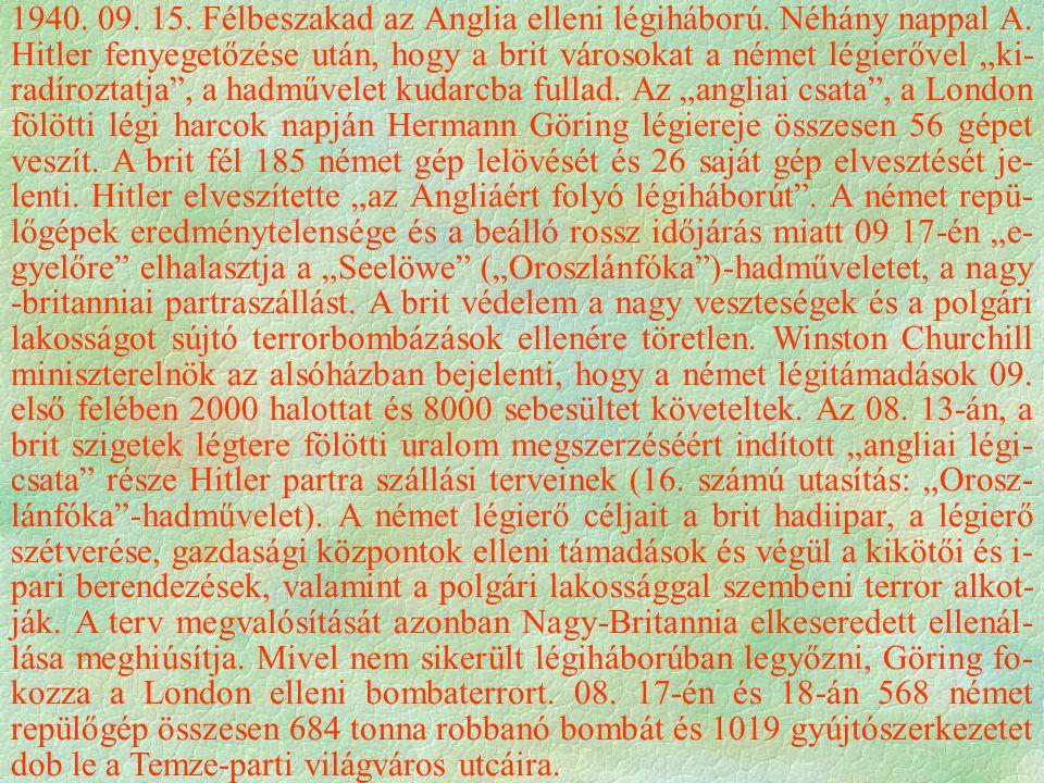 """1940. 09. 15. Félbeszakad az Anglia elleni légiháború. Néhány nappal A. Hitler fenyegetőzése után, hogy a brit városokat a német légierővel """"ki- radír"""