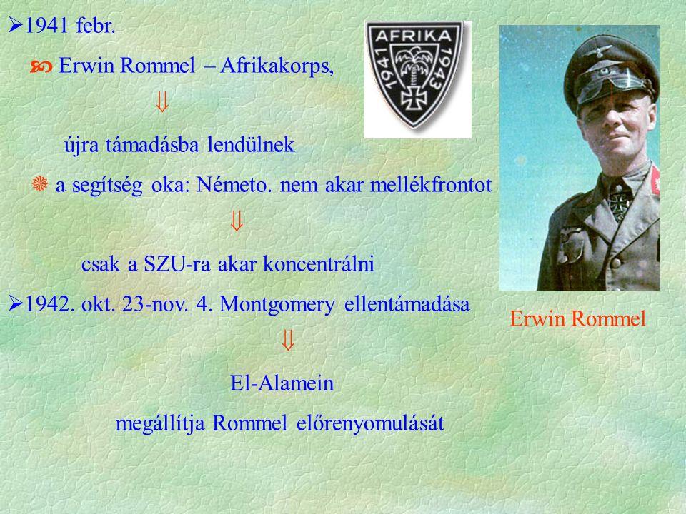  1941 febr.  Erwin Rommel – Afrikakorps,  újra támadásba lendülnek  a segítség oka: Németo. nem akar mellékfrontot  csak a SZU-ra akar koncentrál