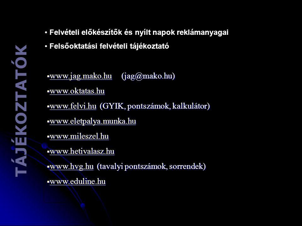 T Á J É K O Z T A T Ó K Felvételi előkészítők és nyílt napok reklámanyagai Felsőoktatási felvételi tájékoztató  www.jag.mako.hu (jag@mako.hu) www.jag.mako.hu  www.oktatas.hu www.oktatas.hu  www.felvi.hu (GYIK, pontszámok, kalkulátor) www.felvi.hu  www.eletpalya.munka.hu www.eletpalya.munka.hu  www.mileszel.hu www.mileszel.hu  www.hetivalasz.hu www.hetivalasz.hu  www.hvg.hu (tavalyi pontszámok, sorrendek) www.hvg.hu  www.eduline.hu www.eduline.hu