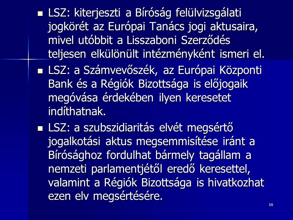 16 LSZ: kiterjeszti a Bíróság felülvizsgálati jogkörét az Európai Tanács jogi aktusaira, mivel utóbbit a Lisszaboni Szerződés teljesen elkülönült intézményként ismeri el.