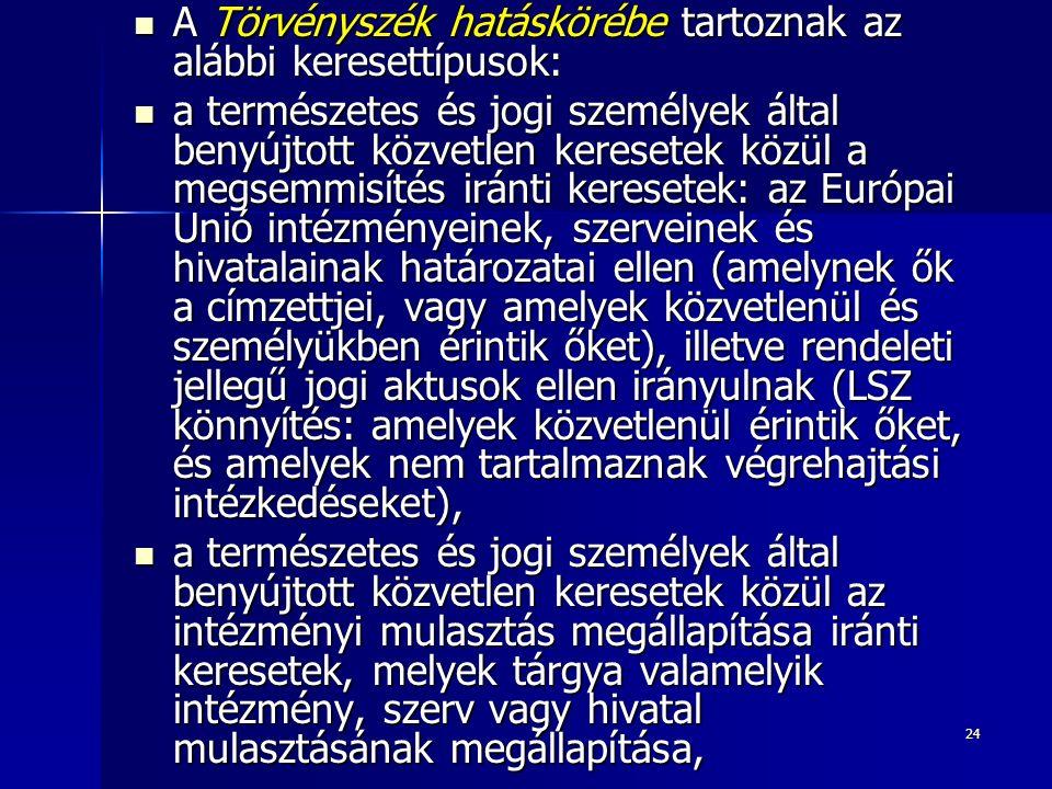 24 A Törvényszék hatáskörébe tartoznak az alábbi keresettípusok: A Törvényszék hatáskörébe tartoznak az alábbi keresettípusok: a természetes és jogi személyek által benyújtott közvetlen keresetek közül a megsemmisítés iránti keresetek: az Európai Unió intézményeinek, szerveinek és hivatalainak határozatai ellen (amelynek ők a címzettjei, vagy amelyek közvetlenül és személyükben érintik őket), illetve rendeleti jellegű jogi aktusok ellen irányulnak (LSZ könnyítés: amelyek közvetlenül érintik őket, és amelyek nem tartalmaznak végrehajtási intézkedéseket), a természetes és jogi személyek által benyújtott közvetlen keresetek közül a megsemmisítés iránti keresetek: az Európai Unió intézményeinek, szerveinek és hivatalainak határozatai ellen (amelynek ők a címzettjei, vagy amelyek közvetlenül és személyükben érintik őket), illetve rendeleti jellegű jogi aktusok ellen irányulnak (LSZ könnyítés: amelyek közvetlenül érintik őket, és amelyek nem tartalmaznak végrehajtási intézkedéseket), a természetes és jogi személyek által benyújtott közvetlen keresetek közül az intézményi mulasztás megállapítása iránti keresetek, melyek tárgya valamelyik intézmény, szerv vagy hivatal mulasztásának megállapítása, a természetes és jogi személyek által benyújtott közvetlen keresetek közül az intézményi mulasztás megállapítása iránti keresetek, melyek tárgya valamelyik intézmény, szerv vagy hivatal mulasztásának megállapítása,