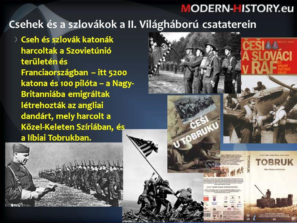 Cseh és szlovák katonák harcoltak a Szovietúnió területén és Franciaországban – itt 5200 katona és 100 pilóta – a Nagy- Britanniába emigráltak létrehozták az angliai dandárt, mely harcolt a Közel-Keleten Szíriában, és a líbiai Tobrukban.