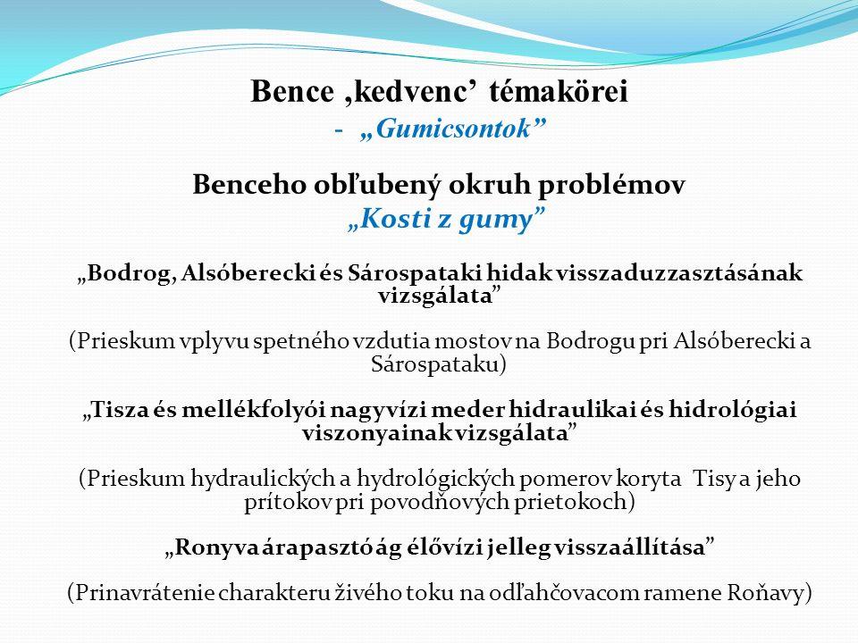 "Bence 'kedvenc' témakörei -""Gumicsontok Benceho obľubený okruh problémov ""Kosti z gumy ""Bodrog, Alsóberecki és Sárospataki hidak visszaduzzasztásának vizsgálata (Prieskum vplyvu spetného vzdutia mostov na Bodrogu pri Alsóberecki a Sárospataku) ""Tisza és mellékfolyói nagyvízi meder hidraulikai és hidrológiai viszonyainak vizsgálata (Prieskum hydraulických a hydrológických pomerov koryta Tisy a jeho prítokov pri povodňových prietokoch) ""Ronyva árapasztó ág élővízi jelleg visszaállítása (Prinavrátenie charakteru živého toku na odľahčovacom ramene Roňavy)"