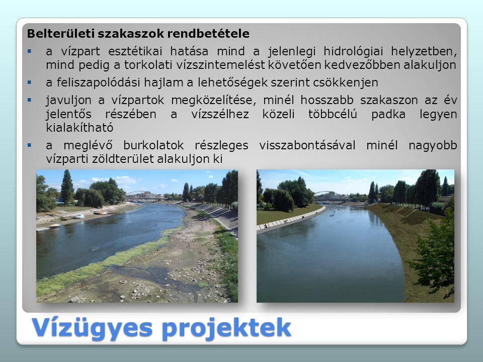 Vízügyes projektek Belterületi szakaszok rendbetétele  a vízpart esztétikai hatása mind a jelenlegi hidrológiai helyzetben, mind pedig a torkolati vízszintemelést követően kedvezőbben alakuljon  a feliszapolódási hajlam a lehetőségek szerint csökkenjen  javuljon a vízpartok megközelítése, minél hosszabb szakaszon az év jelentős részében a vízszélhez közeli többcélú padka legyen kialakítható  a meglévő burkolatok részleges visszabontásával minél nagyobb vízparti zöldterület alakuljon ki