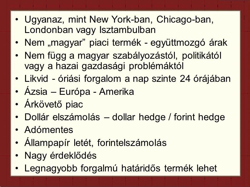 """Ugyanaz, mint New York-ban, Chicago-ban, Londonban vagy Isztambulban Nem """"magyar piaci termék - együttmozgó árak Nem függ a magyar szabályozástól, politikától vagy a hazai gazdasági problémáktól Likvid - óriási forgalom a nap szinte 24 órájában Ázsia – Európa - Amerika Árkövető piac Dollár elszámolás – dollar hedge / forint hedge Adómentes Állampapír letét, forintelszámolás Nagy érdeklődés Legnagyobb forgalmú határidős termék lehet"""