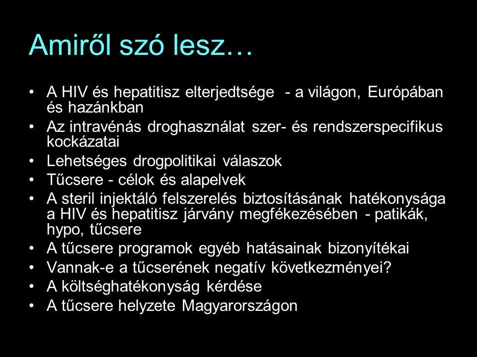 Amiről szó lesz… A HIV és hepatitisz elterjedtsége - a világon, Európában és hazánkban Az intravénás droghasználat szer- és rendszerspecifikus kockázatai Lehetséges drogpolitikai válaszok Tűcsere - célok és alapelvek A steril injektáló felszerelés biztosításának hatékonysága a HIV és hepatitisz járvány megfékezésében - patikák, hypo, tűcsere A tűcsere programok egyéb hatásainak bizonyítékai Vannak-e a tűcserének negatív következményei.