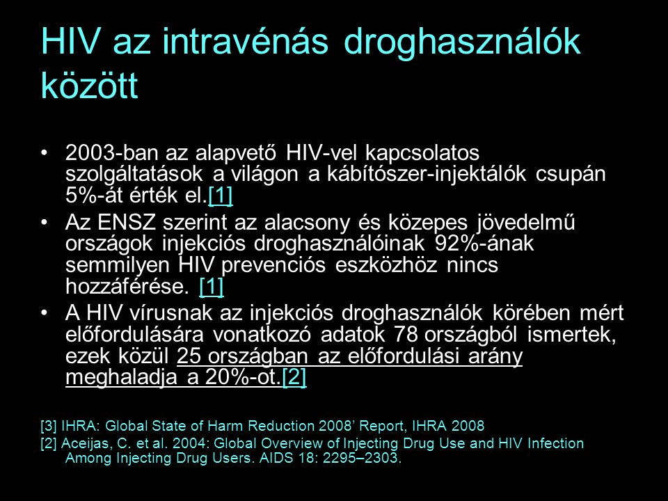 HIV az intravénás droghasználók között 2003-ban az alapvető HIV-vel kapcsolatos szolgáltatások a világon a kábítószer-injektálók csupán 5%-át érték el.[1] Az ENSZ szerint az alacsony és közepes jövedelmű országok injekciós droghasználóinak 92%-ának semmilyen HIV prevenciós eszközhöz nincs hozzáférése.