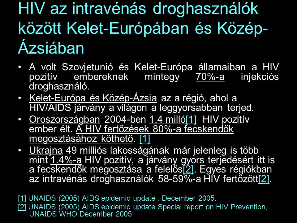 HIV az intravénás droghasználók között Kelet-Európában és Közép- Ázsiában A volt Szovjetunió és Kelet-Európa államaiban a HIV pozitív embereknek mintegy 70%-a injekciós droghasználó.