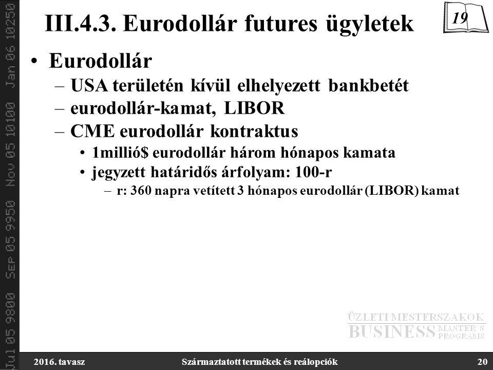 2016. tavaszSzármaztatott termékek és reálopciók20 III.4.3. Eurodollár futures ügyletek Eurodollár –USA területén kívül elhelyezett bankbetét –eurodol
