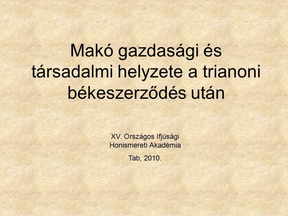 Makó gazdasági és társadalmi helyzete a trianoni békeszerződés után XV. Országos Ifjúsági Honismereti Akadémia Tab, 2010.