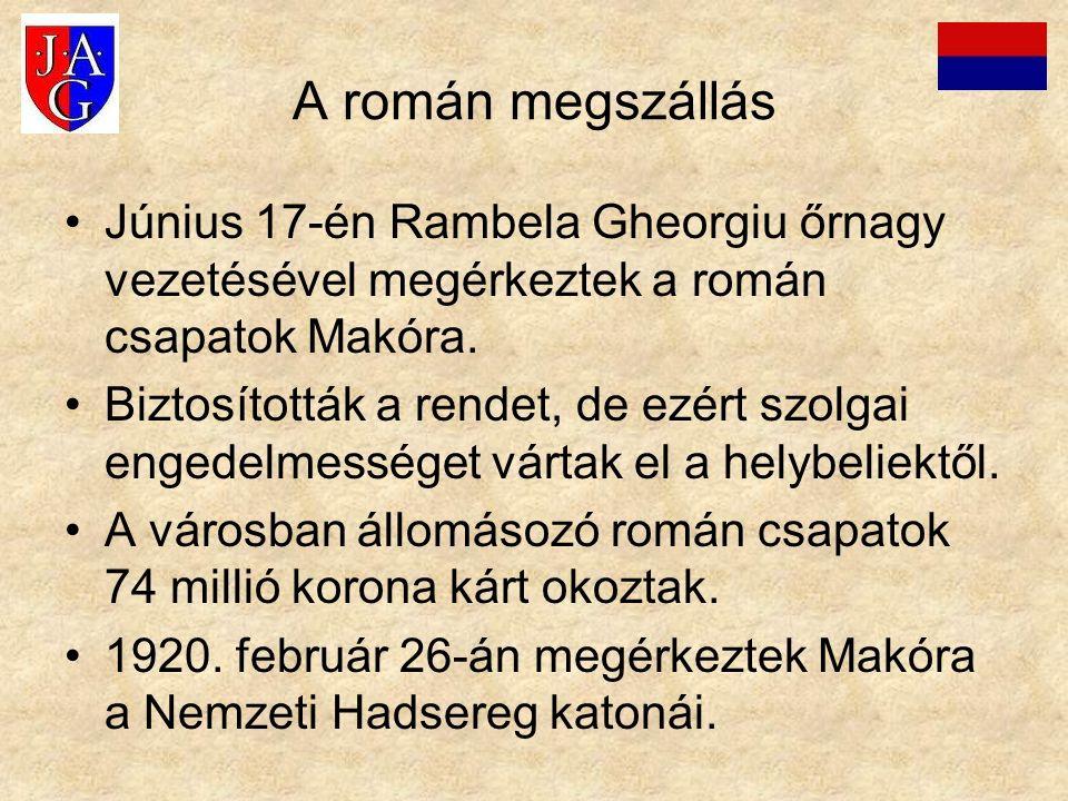 A román megszállás Június 17-én Rambela Gheorgiu őrnagy vezetésével megérkeztek a román csapatok Makóra. Biztosították a rendet, de ezért szolgai enge