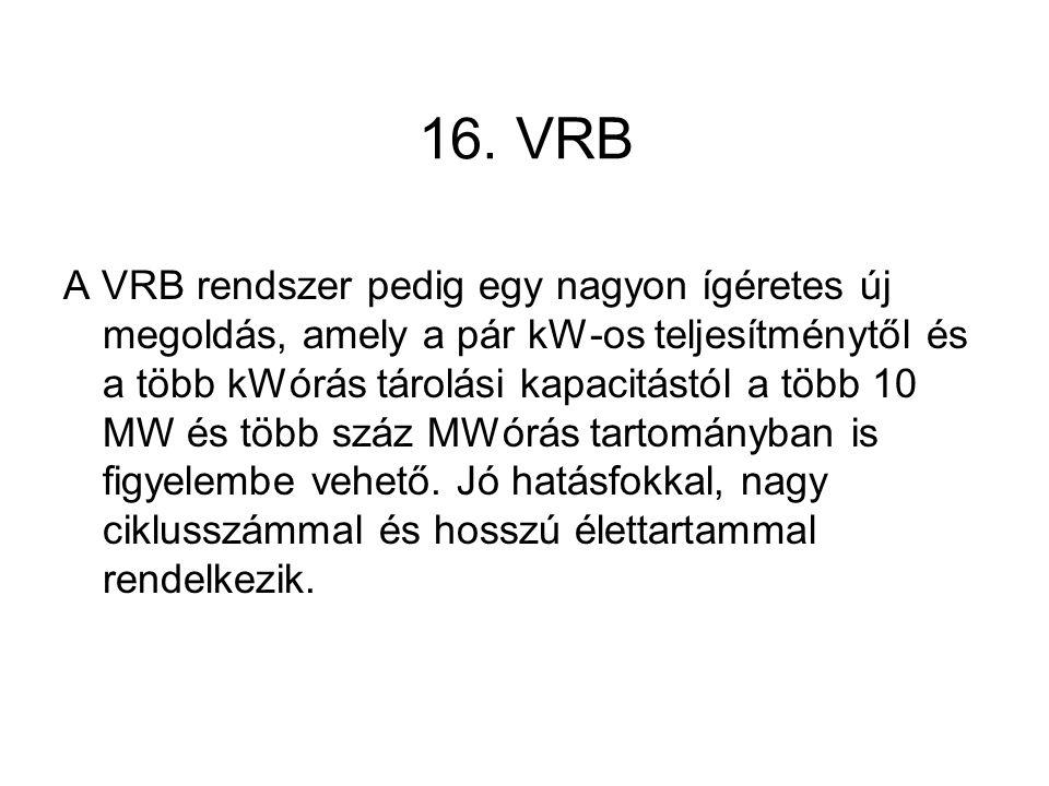 16. VRB A VRB rendszer pedig egy nagyon ígéretes új megoldás, amely a pár kW-os teljesítménytől és a több kWórás tárolási kapacitástól a több 10 MW és