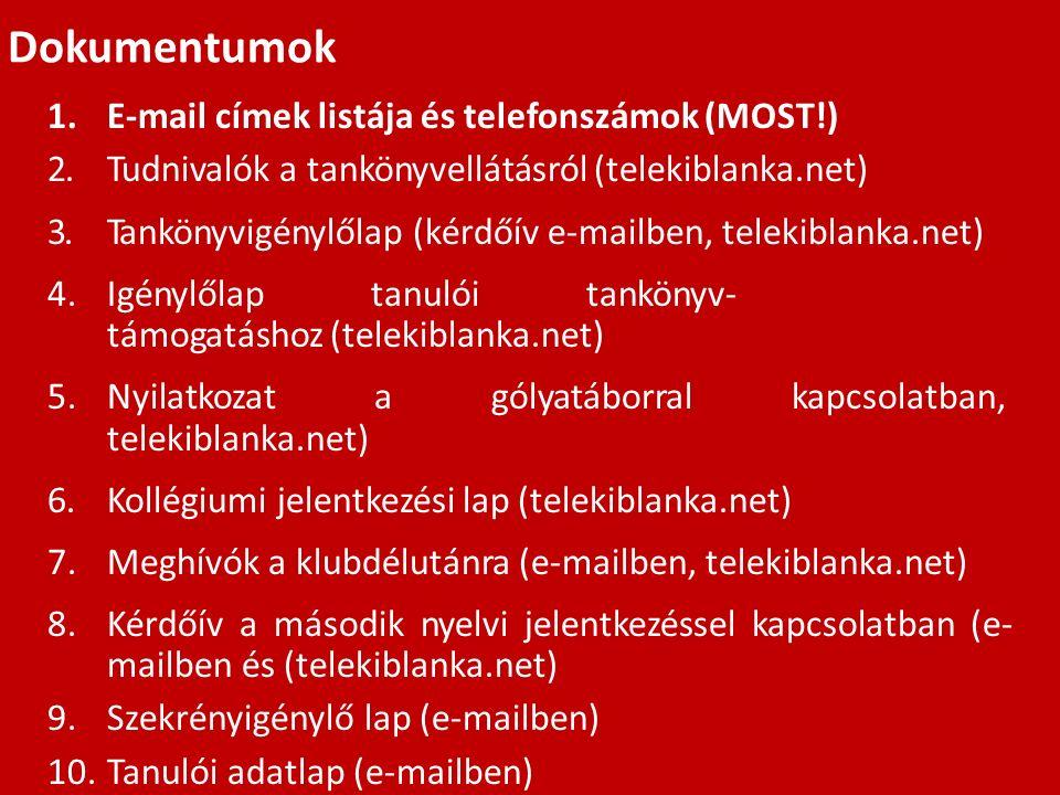 Dokumentumok 1.E-mail címek listája és telefonszámok (MOST!) 2.Tudnivalók a tankönyvellátásról (telekiblanka.net) 3.Tankönyvigénylőlap (kérdőív e-mailben, telekiblanka.net) 4.Igénylőlap tanulói tankönyv- támogatáshoz (telekiblanka.net) 5.Nyilatkozat a gólyatáborral kapcsolatban, telekiblanka.net) 6.Kollégiumi jelentkezési lap (telekiblanka.net) 7.Meghívók a klubdélutánra (e-mailben, telekiblanka.net) 8.Kérdőív a második nyelvi jelentkezéssel kapcsolatban (e- mailben és (telekiblanka.net) 9.Szekrényigénylő lap (e-mailben) 10.Tanulói adatlap (e-mailben)