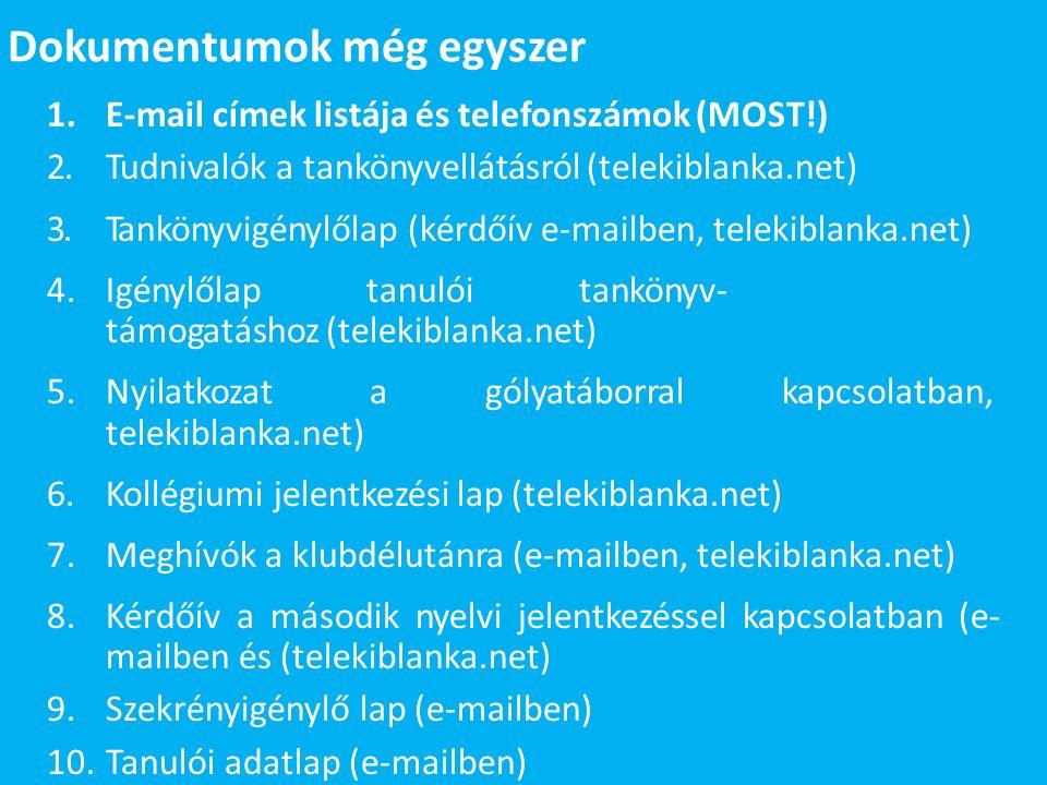 Dokumentumok még egyszer 1.E-mail címek listája és telefonszámok (MOST!) 2.Tudnivalók a tankönyvellátásról (telekiblanka.net) 3.Tankönyvigénylőlap (kérdőív e-mailben, telekiblanka.net) 4.Igénylőlap tanulói tankönyv- támogatáshoz (telekiblanka.net) 5.Nyilatkozat a gólyatáborral kapcsolatban, telekiblanka.net) 6.Kollégiumi jelentkezési lap (telekiblanka.net) 7.Meghívók a klubdélutánra (e-mailben, telekiblanka.net) 8.Kérdőív a második nyelvi jelentkezéssel kapcsolatban (e- mailben és (telekiblanka.net) 9.Szekrényigénylő lap (e-mailben) 10.Tanulói adatlap (e-mailben)