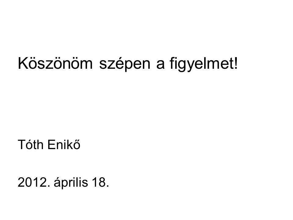 Köszönöm szépen a figyelmet! Tóth Enikő 2012. április 18.